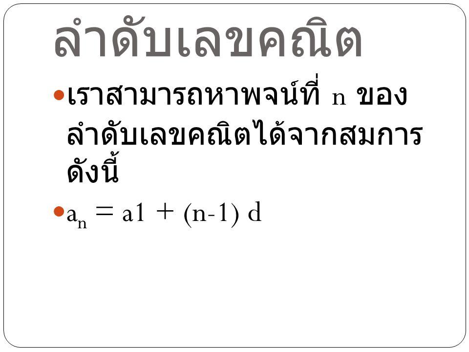 พจน์ที่ n ของ ลำดับเลขคณิต เราสามารถหาพจน์ที่ n ของ ลำดับเลขคณิตได้จากสมการ ดังนี้ a n = a1 + (n-1) d