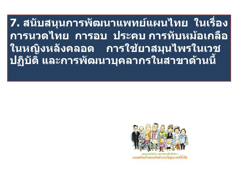 7. สนับสนุนการพัฒนาแพทย์แผนไทย ในเรื่อง การนวดไทย การอบ ประคบ การทับหม้อเกลือ ในหญิงหลังคลอด การใช้ยาสมุนไพรในเวช ปฏิบัติ และการพัฒนาบุคลากรในสาขาด้าน