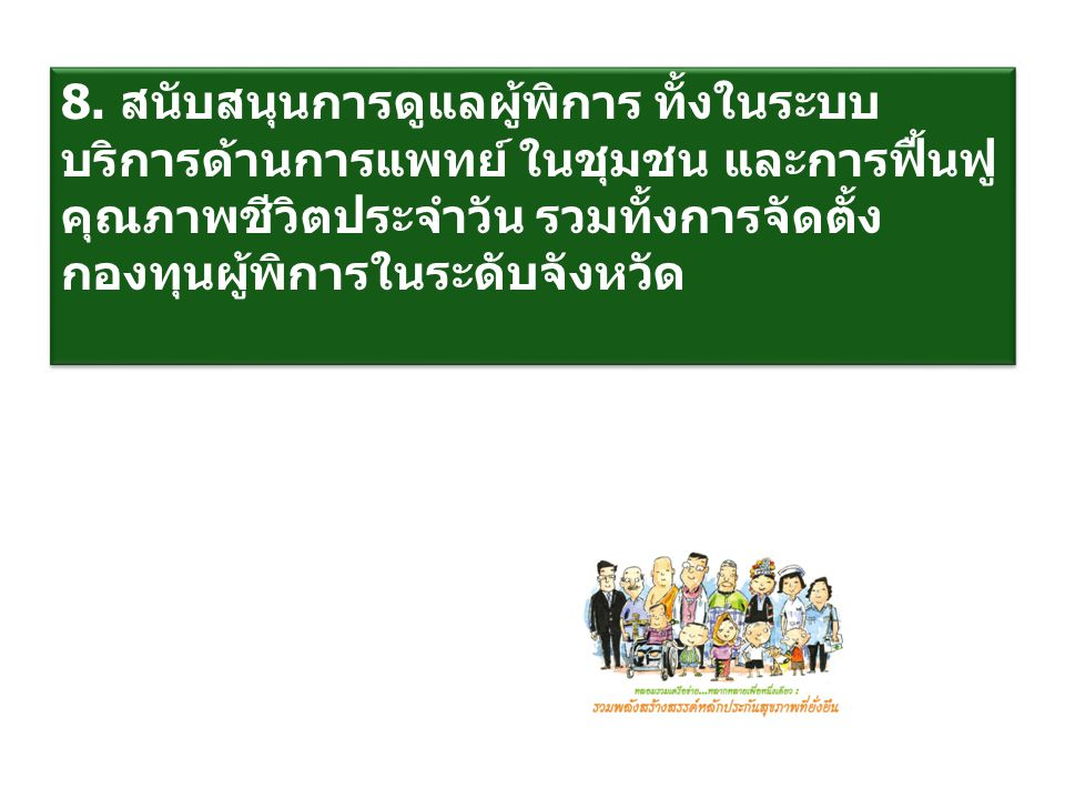 8. สนับสนุนการดูแลผู้พิการ ทั้งในระบบ บริการด้านการแพทย์ ในชุมชน และการฟื้นฟู คุณภาพชีวิตประจำวัน รวมทั้งการจัดตั้ง กองทุนผู้พิการในระดับจังหวัด 8. สน
