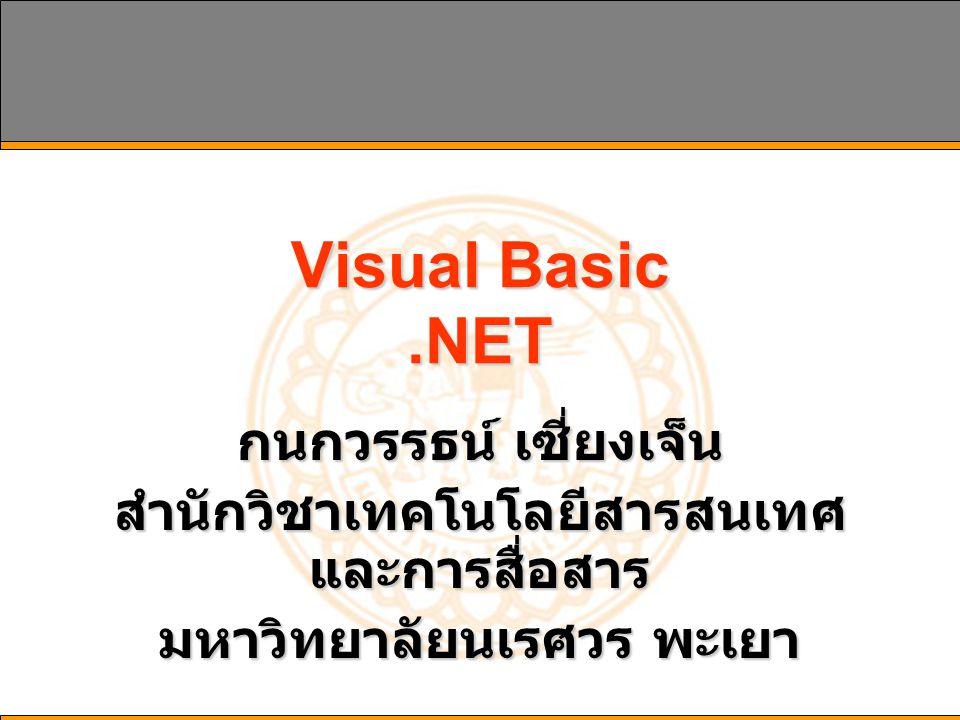 Visual Basic.NET กนกวรรธน์ เซี่ยงเจ็น สำนักวิชาเทคโนโลยีสารสนเทศ และการสื่อสาร มหาวิทยาลัยนเรศวร พะเยา