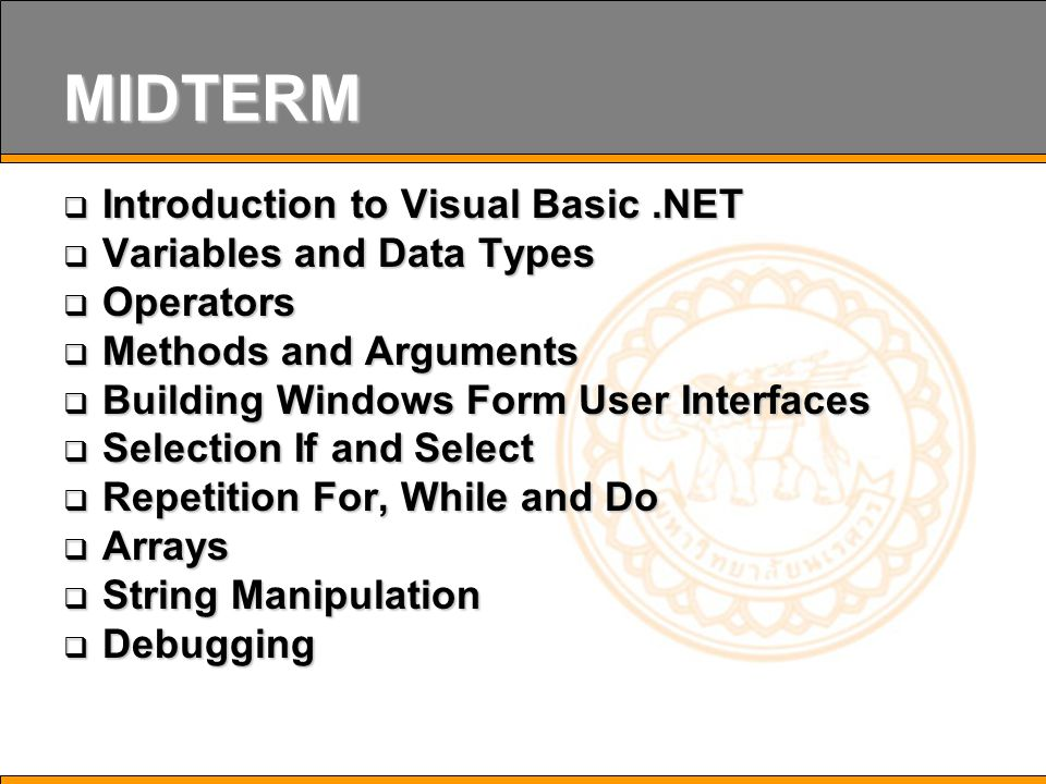 MIDTERM  Introduction to Visual Basic.NET  Variables and Data Types  Operators  Methods and Arguments  Building Windows Form User Interfaces  Selection If and Select  Repetition For, While and Do  Arrays  String Manipulation  Debugging
