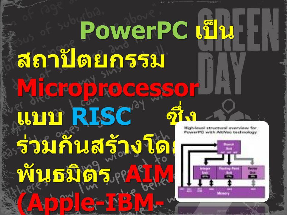 PowerPC เป็น สถาปัตยกรรม Microprocessor แบบ RISC ซ ซึ่ง ร่วมกันสร้างโดย พันธมิตร A A A AIM (Apple-IBM- Motorola)