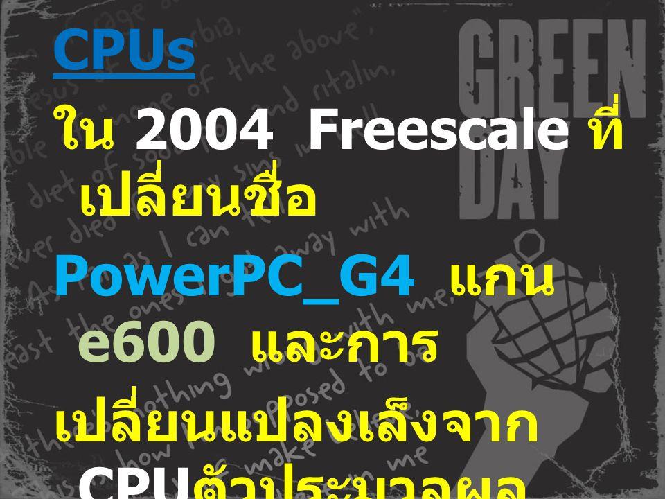 CPUs ใน 2004 Freescale ที่ เปลี่ยนชื่อ PowerPC_G4 แกน e600 และการ เปลี่ยนแปลงเล็งจาก CPU ตัวประมวลผล กลางทั่วไปถึงจบสูงที่ ฝังอุปกรณ์ SoC และนำแผนที่ต