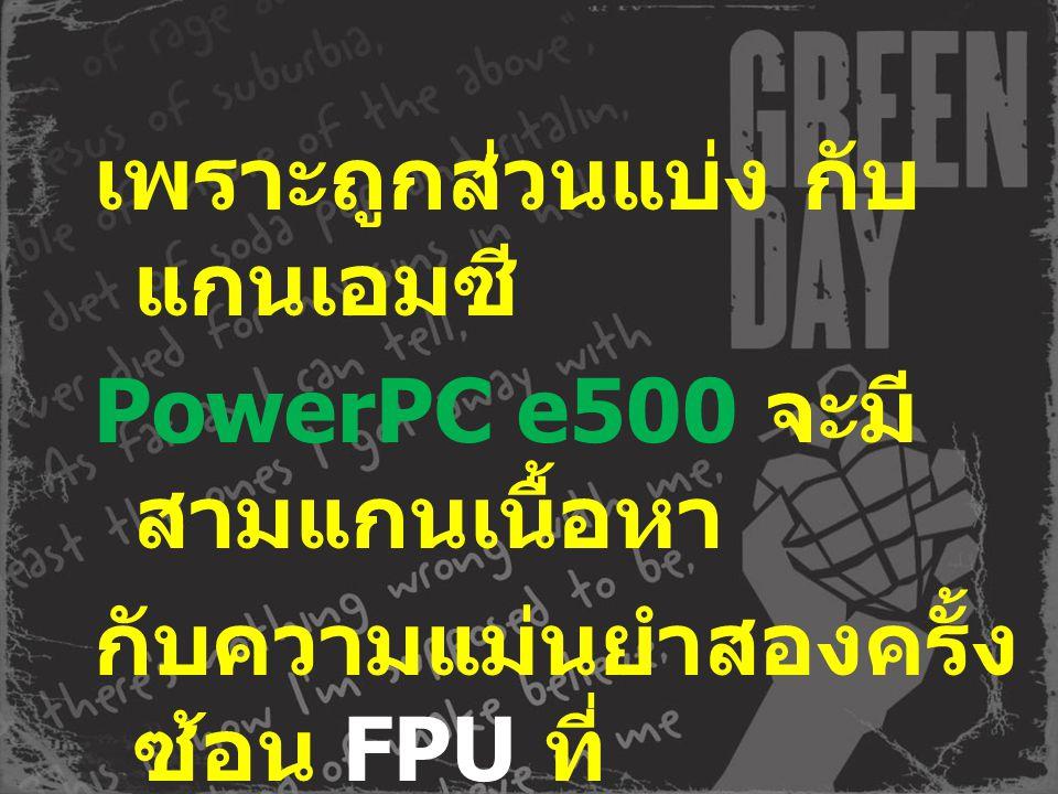 เพราะถูกส่วนแบ่ง กับ แกนเอมซี PowerPC e500 จะมี สามแกนเนื้อหา กับความแม่นยำสองครั้ง ซ้อน FPU ที่ กำลัง float_point_unit. Roadmaps