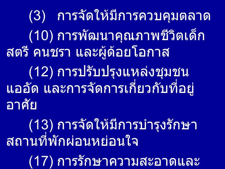 (3) การจัดให้มีการควบคุมตลาด (10) การพัฒนาคุณภาพชีวิตเด็ก สตรี คนชรา และผู้ด้อยโอกาส (12) การปรับปรุงแหล่งชุมชน แออัด และการจัดการเกี่ยวกับที่อยู่ อาศัย (13) การจัดให้มีการบำรุงรักษา สถานที่พักผ่อนหย่อนใจ (17) การรักษาความสะอาดและ ความเป็นระเบียบของบ้านเมือง