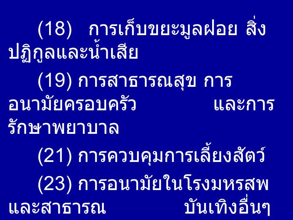 (18) การเก็บขยะมูลฝอย สิ่ง ปฏิกูลและน้ำเสีย (19) การสาธารณสุข การ อนามัยครอบครัว และการ รักษาพยาบาล (21) การควบคุมการเลี้ยงสัตว์ (23) การอนามัยในโรงมหรสพ และสาธารณบันเทิงอื่นๆ (28) การควบคุมอาหาร