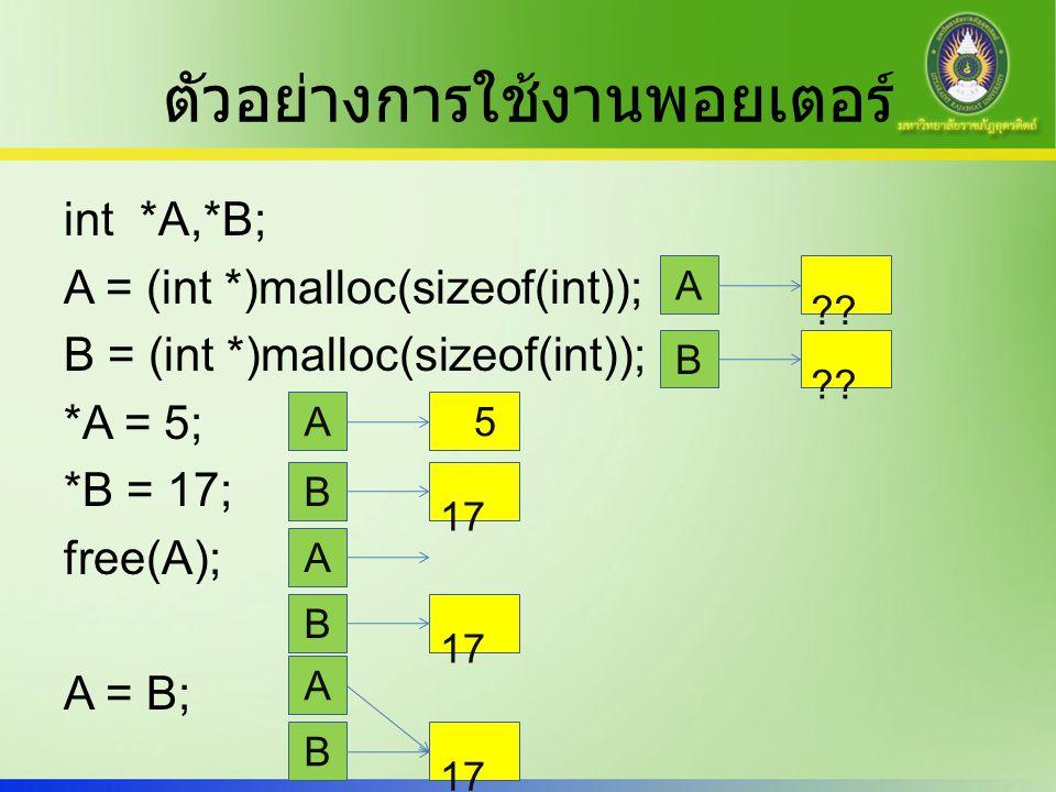 ตัวอย่างการใช้งานพอยเตอร์ int *A,*B; A = (int *)malloc(sizeof(int)); B = (int *)malloc(sizeof(int)); *A = 5; *B = 17; free(A); A = B; A B ?.