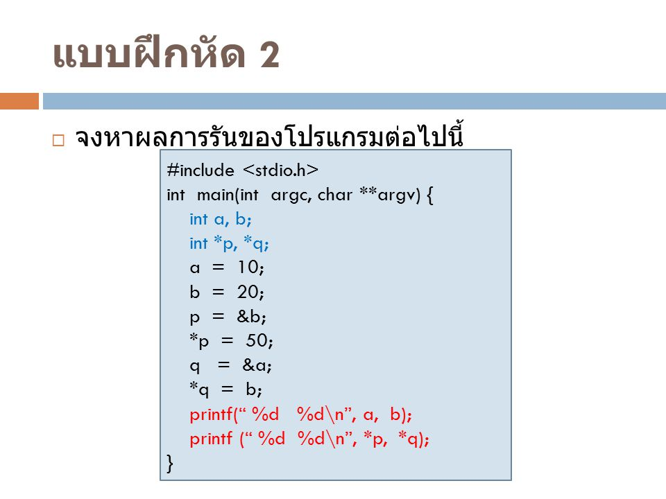 แบบฝึกหัด 2  จงหาผลการรันของโปรแกรมต่อไปนี้ #include int main(int argc, char **argv) { int a, b; int *p, *q; a = 10; b = 20; p = &b; *p = 50; q = &a;