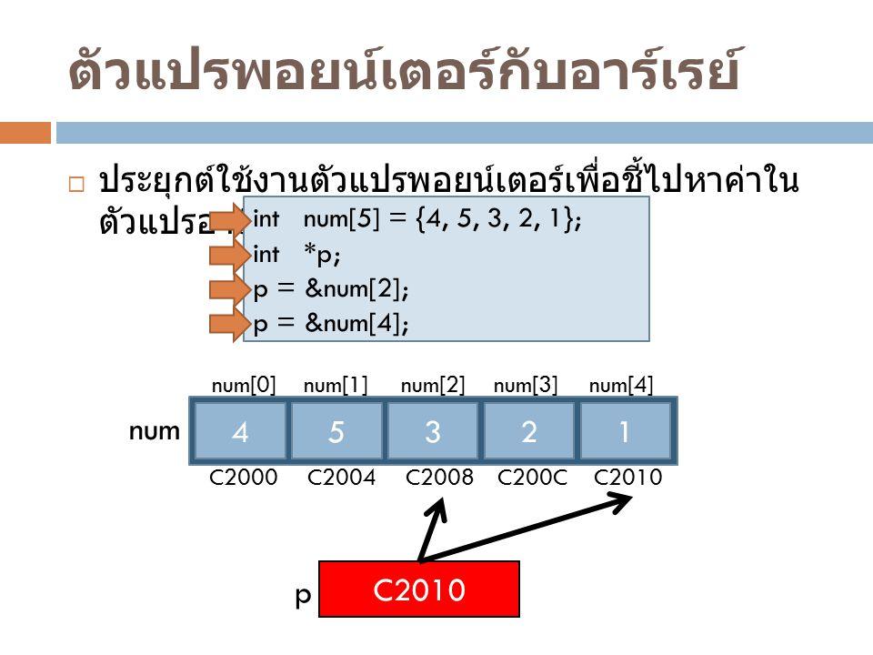 ตัวแปรพอยน์เตอร์กับอาร์เรย์  ประยุกต์ใช้งานตัวแปรพอยน์เตอร์เพื่อชี้ไปหาค่าใน ตัวแปรอาร์เรย์ตำแหน่งต่างๆ int num[5] = {4, 5, 3, 2, 1}; int *p; p = &nu