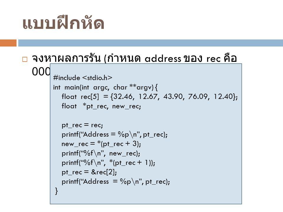 แบบฝึกหัด  จงหาผลการรัน ( กำหนด address ของ rec คือ 00003000) #include int main(int argc, char **argv) { float rec[5] = {32.46, 12.67, 43.90, 76.09,