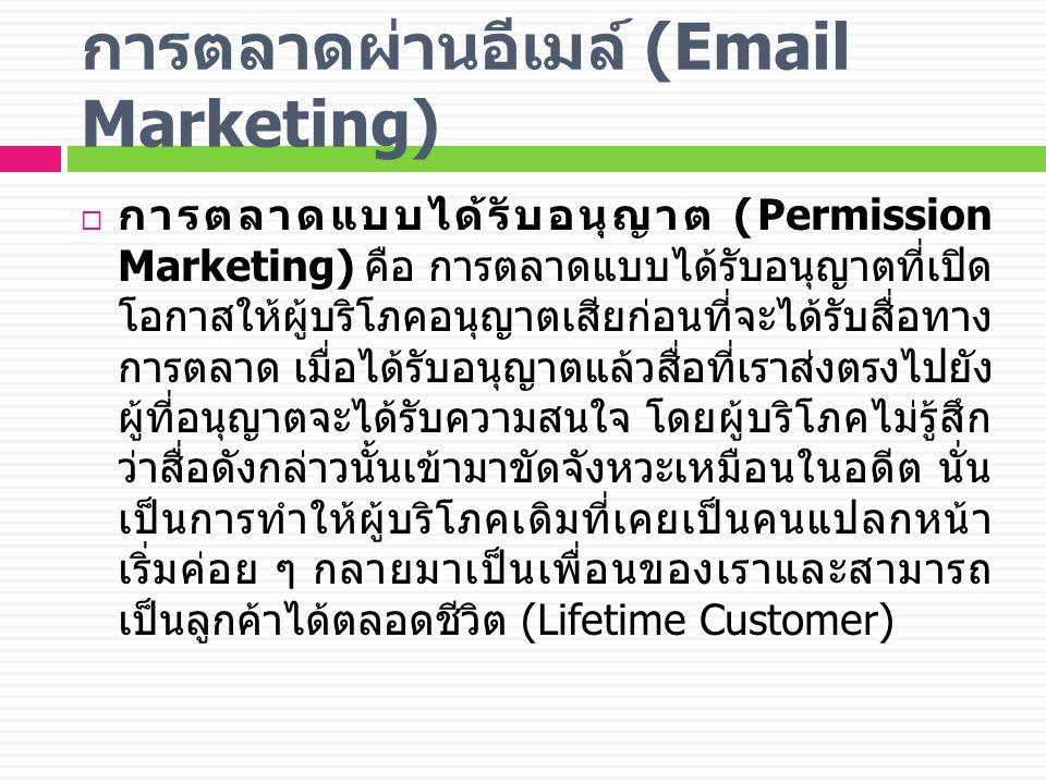 การตลาดผ่านอีเมล์ (Email Marketing)  การตลาดแบบได้รับอนุญาต (Permission Marketing) คือ การตลาดแบบได้รับอนุญาตที่เปิด โอกาสให้ผู้บริโภคอนุญาตเสียก่อนที่จะได้รับสื่อทาง การตลาด เมื่อได้รับอนุญาตแล้วสื่อที่เราส่งตรงไปยัง ผู้ที่อนุญาตจะได้รับความสนใจ โดยผู้บริโภคไม่รู้สึก ว่าสื่อดังกล่าวนั้นเข้ามาขัดจังหวะเหมือนในอดีต นั่น เป็นการทำให้ผู้บริโภคเดิมที่เคยเป็นคนแปลกหน้า เริ่มค่อย ๆ กลายมาเป็นเพื่อนของเราและสามารถ เป็นลูกค้าได้ตลอดชีวิต (Lifetime Customer)