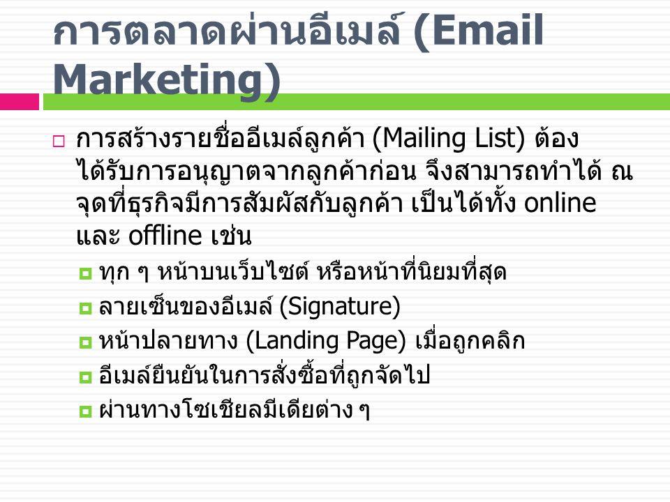 การตลาดผ่านอีเมล์ (Email Marketing)  การสร้างรายชื่ออีเมล์ลูกค้า (Mailing List) ต้อง ได้รับการอนุญาตจากลูกค้าก่อน จึงสามารถทำได้ ณ จุดที่ธุรกิจมีการสัมผัสกับลูกค้า เป็นได้ทั้ง online และ offline เช่น  ทุก ๆ หน้าบนเว็บไซต์ หรือหน้าที่นิยมที่สุด  ลายเซ็นของอีเมล์ (Signature)  หน้าปลายทาง (Landing Page) เมื่อถูกคลิก  อีเมล์ยืนยันในการสั่งซื้อที่ถูกจัดไป  ผ่านทางโซเชียลมีเดียต่าง ๆ