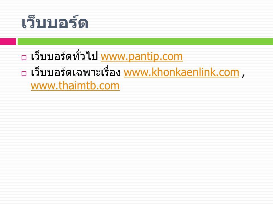 เว็บบอร์ด  เว็บบอร์ดทั่วไป www.pantip.comwww.pantip.com  เว็บบอร์ดเฉพาะเรื่อง www.khonkaenlink.com, www.thaimtb.comwww.khonkaenlink.com www.thaimtb.com