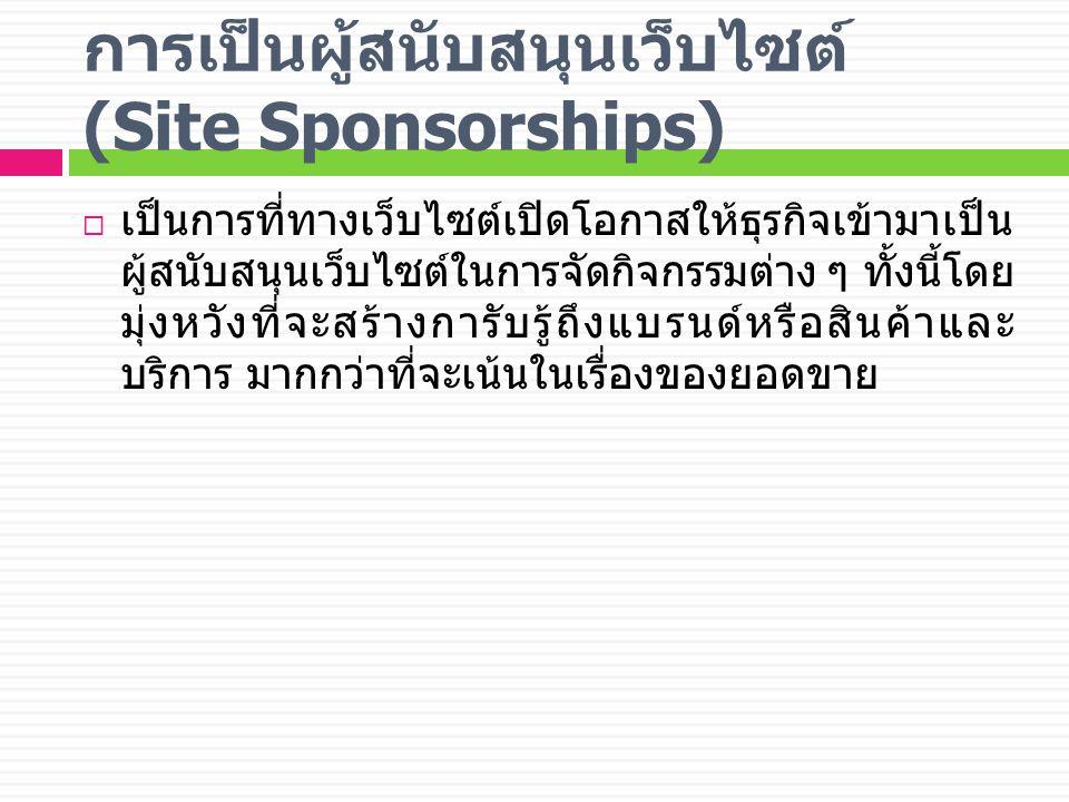 การเป็นผู้สนับสนุนเว็บไซต์ (Site Sponsorships)  เป็นการที่ทางเว็บไซต์เปิดโอกาสให้ธุรกิจเข้ามาเป็น ผู้สนับสนุนเว็บไซต์ในการจัดกิจกรรมต่าง ๆ ทั้งนี้โดย มุ่งหวังที่จะสร้างการับรู้ถึงแบรนด์หรือสินค้าและ บริการ มากกว่าที่จะเน้นในเรื่องของยอดขาย