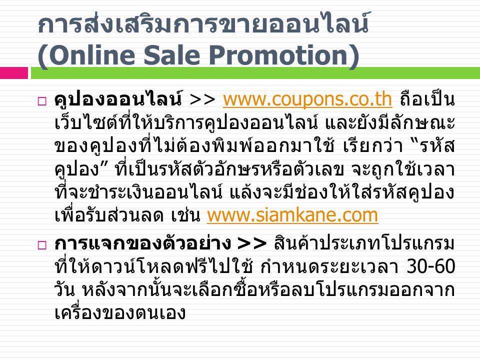 การส่งเสริมการขายออนไลน์ (Online Sale Promotion)  คูปองออนไลน์ >> www.coupons.co.th ถือเป็น เว็บไซต์ที่ให้บริการคูปองออนไลน์ และยังมีลักษณะ ของคูปองที่ไม่ต้องพิมพ์ออกมาใช้ เรียกว่า รหัส คูปอง ที่เป็นรหัสตัวอักษรหรือตัวเลข จะถูกใช้เวลา ที่จะชำระเงินออนไลน์ แล้งจะมีช่องให้ใส่รหัสคูปอง เพื่อรับส่วนลด เช่น www.siamkane.comwww.coupons.co.thwww.siamkane.com  การแจกของตัวอย่าง >> สินค้าประเภทโปรแกรม ที่ให้ดาวน์โหลดฟรีไปใช้ กำหนดระยะเวลา 30-60 วัน หลังจากนั้นจะเลือกซื้อหรือลบโปรแกรมออกจาก เครื่องของตนเอง