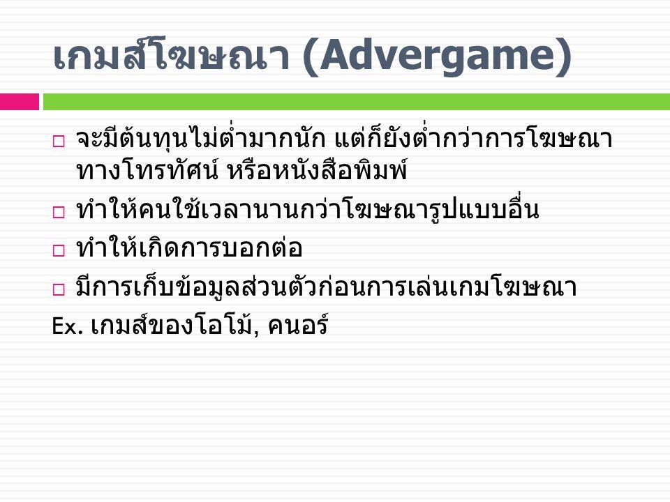 เกมส์โฆษณา (Advergame)  จะมีต้นทุนไม่ต่ำมากนัก แต่ก็ยังต่ำกว่าการโฆษณา ทางโทรทัศน์ หรือหนังสือพิมพ์  ทำให้คนใช้เวลานานกว่าโฆษณารูปแบบอื่น  ทำให้เกิดการบอกต่อ  มีการเก็บข้อมูลส่วนตัวก่อนการเล่นเกมโฆษณา Ex.