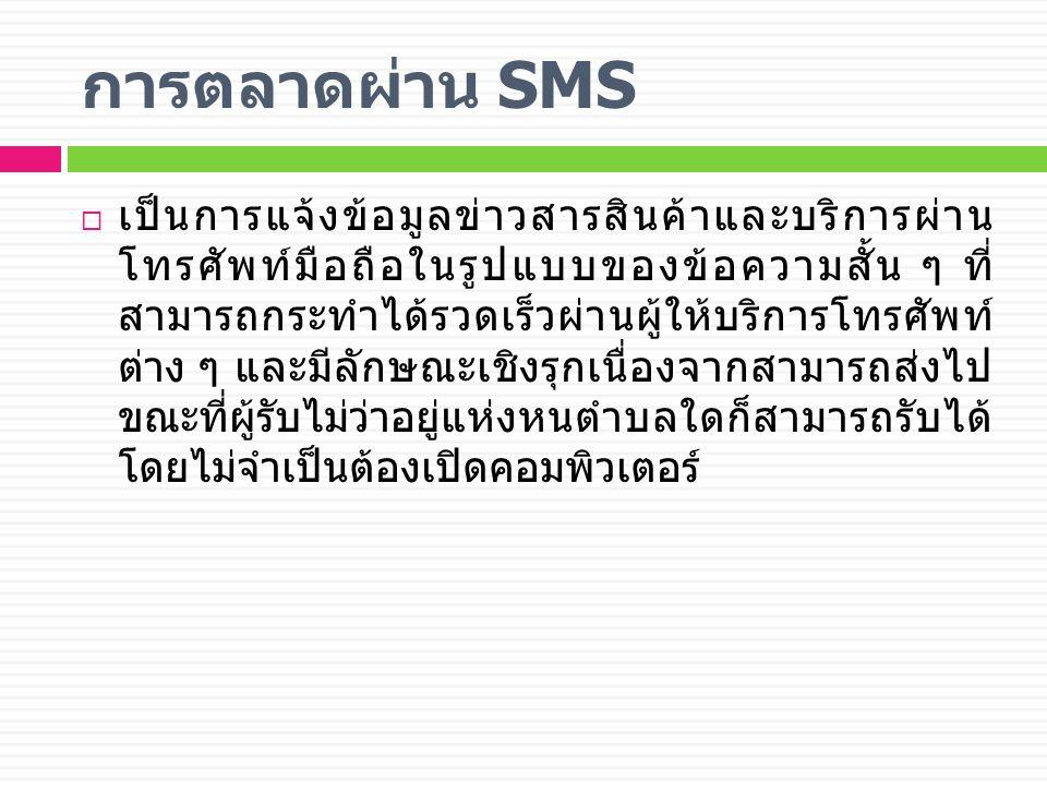 การตลาดผ่าน SMS  เป็นการแจ้งข้อมูลข่าวสารสินค้าและบริการผ่าน โทรศัพท์มือถือในรูปแบบของข้อความสั้น ๆ ที่ สามารถกระทำได้รวดเร็วผ่านผู้ให้บริการโทรศัพท์ ต่าง ๆ และมีลักษณะเชิงรุกเนื่องจากสามารถส่งไป ขณะที่ผู้รับไม่ว่าอยู่แห่งหนตำบลใดก็สามารถรับได้ โดยไม่จำเป็นต้องเปิดคอมพิวเตอร์