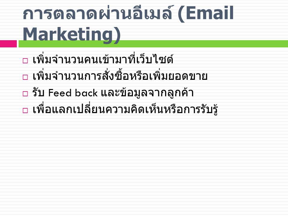 การตลาดผ่านอีเมล์ (Email Marketing)  เพิ่มจำนวนคนเข้ามาที่เว็บไซต์  เพิ่มจำนวนการสั่งซื้อหรือเพิ่มยอดขาย  รับ Feed back และข้อมูลจากลูกค้า  เพื่อแลกเปลี่ยนความคิดเห็นหรือการรับรู้