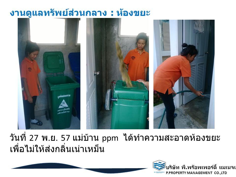 บริษัท พี. พร๊อพเพอร์ตี้ แมเนจเมนท์ จำกัด P.PROPERTY MANAGEMENT CO.,LTD วันที่ 27 พ. ย. 57 แม่บ้าน ppm ได้ทำความสะอาดห้องขยะ เพื่อไม่ให้ส่งกลิ่นเน่าเห