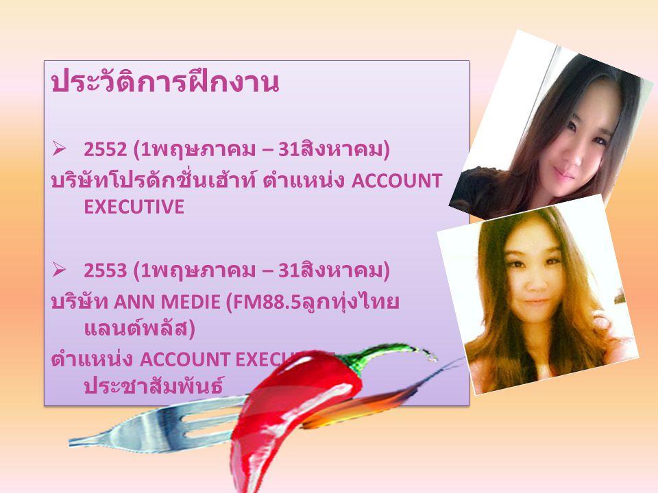 ประวัติการฝึกงาน  2552 (1 พฤษภาคม – 31 สิงหาคม ) บริษัทโปรดักชั่นเฮ้าท์ ตำแหน่ง ACCOUNT EXECUTIVE  2553 (1 พฤษภาคม – 31 สิงหาคม ) บริษัท ANN MEDIE (FM88.5 ลูกทุ่งไทย แลนต์พลัส ) ตำแหน่ง ACCOUNT EXECUTIVE, ประชาสัมพันธ์ ประวัติการฝึกงาน  2552 (1 พฤษภาคม – 31 สิงหาคม ) บริษัทโปรดักชั่นเฮ้าท์ ตำแหน่ง ACCOUNT EXECUTIVE  2553 (1 พฤษภาคม – 31 สิงหาคม ) บริษัท ANN MEDIE (FM88.5 ลูกทุ่งไทย แลนต์พลัส ) ตำแหน่ง ACCOUNT EXECUTIVE, ประชาสัมพันธ์