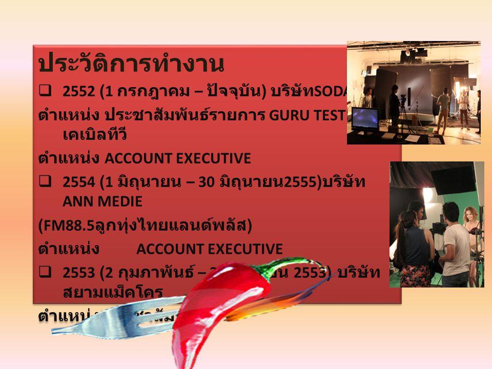 ประวัติการทำงาน  2552 (1 กรกฎาคม – ปัจจุบัน ) บริษัท SODA FIRE ตำแหน่ง ประชาสัมพันธ์รายการ GURU TEST ทาง เคเบิลทีวี ตำแหน่ง ACCOUNT EXECUTIVE  2554 (1 มิถุนายน – 30 มิถุนายน 2555) บริษัท ANN MEDIE (FM88.5 ลูกทุ่งไทยแลนต์พลัส ) ตำแหน่ง ACCOUNT EXECUTIVE  2553 (2 กุมภาพันธ์ – 30 เมษายน 2553) บริษัท สยามแม็คโคร ตำแหน่ง ประชาสัมพันธ์ ประวัติการทำงาน  2552 (1 กรกฎาคม – ปัจจุบัน ) บริษัท SODA FIRE ตำแหน่ง ประชาสัมพันธ์รายการ GURU TEST ทาง เคเบิลทีวี ตำแหน่ง ACCOUNT EXECUTIVE  2554 (1 มิถุนายน – 30 มิถุนายน 2555) บริษัท ANN MEDIE (FM88.5 ลูกทุ่งไทยแลนต์พลัส ) ตำแหน่ง ACCOUNT EXECUTIVE  2553 (2 กุมภาพันธ์ – 30 เมษายน 2553) บริษัท สยามแม็คโคร ตำแหน่ง ประชาสัมพันธ์