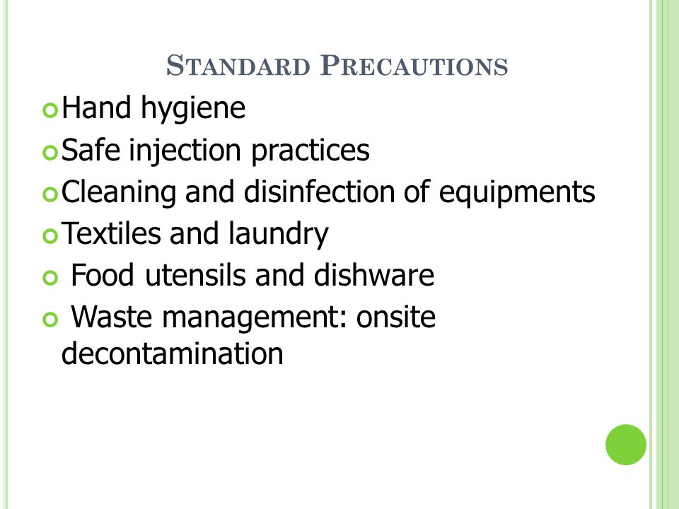 S TANDARD P RECAUTIONS Hand hygiene Safe injection practices Cleaning and disinfection of equipments Textiles and laundry Food utensils and dishware Waste management: onsite decontamination