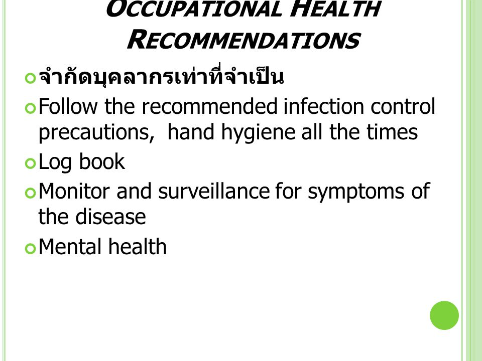 O CCUPATIONAL H EALTH R ECOMMENDATIONS จำกัดบุคลากรเท่าที่จำเป็น Follow the recommended infection control precautions, hand hygiene all the times Log book Monitor and surveillance for symptoms of the disease Mental health