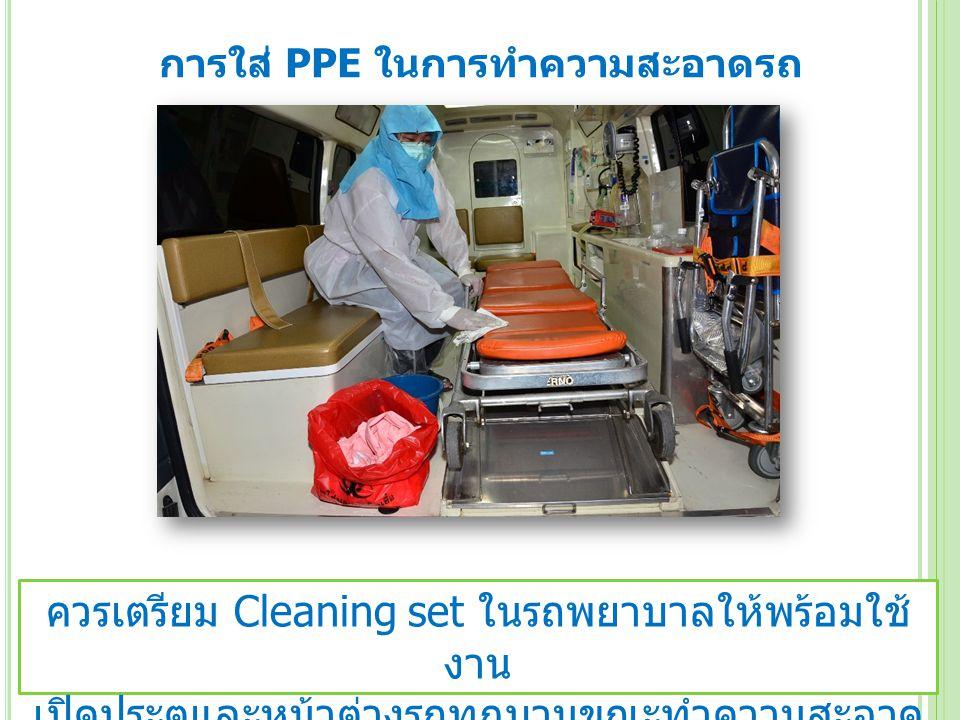 การใส่ PPE ในการทำความสะอาดรถ ควรเตรียม Cleaning set ในรถพยาบาลให้พร้อมใช้ งาน เปิดประตูและหน้าต่างรถทุกบานขณะทำความสะอาด ทิ้งไว้นาน 30 นาที