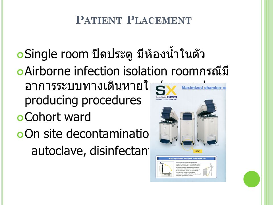 P ATIENT P LACEMENT Single room ปิดประตู มีห้องน้ำในตัว Airborne infection isolation room กรณีมี อาการระบบทางเดินหายใจ / aerosol producing procedures Cohort ward On site decontamination: autoclave, disinfectant