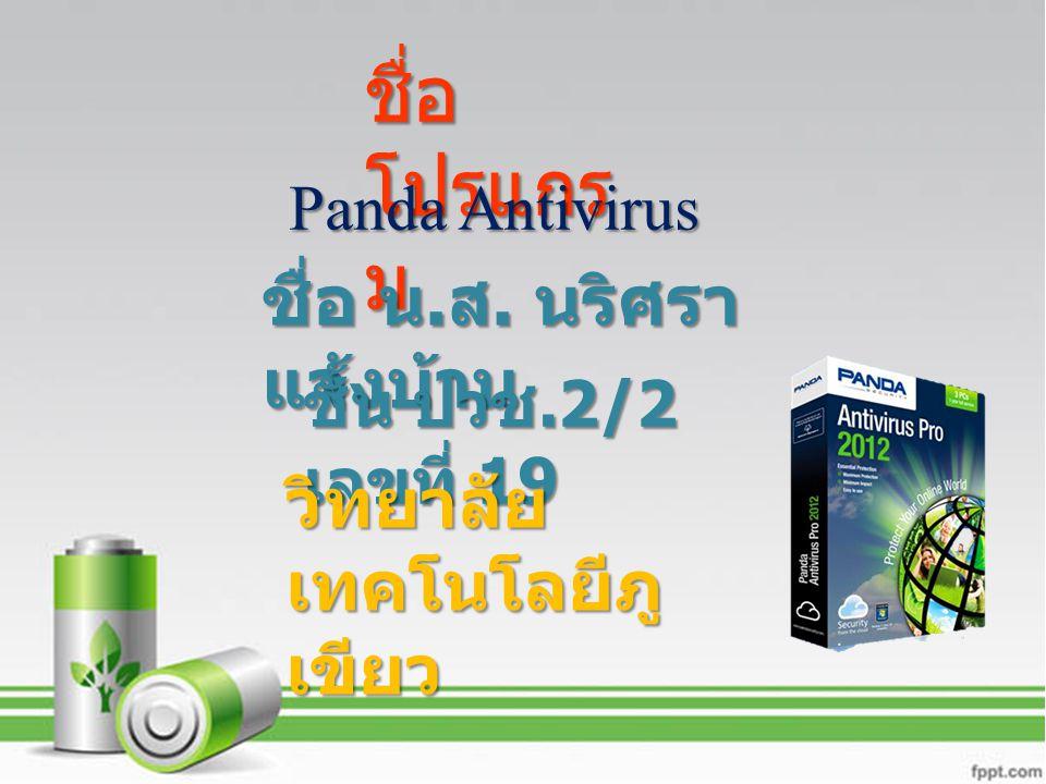 Panda Antivirus ชื่อ โปรแกร ม Panda Antivirus ชื่อ น. ส. นริศรา แจ้งบ้าน ชั้น ปวช.2/2 เลขที่ 19 วิทยาลัย เทคโนโลยีภู เขียว