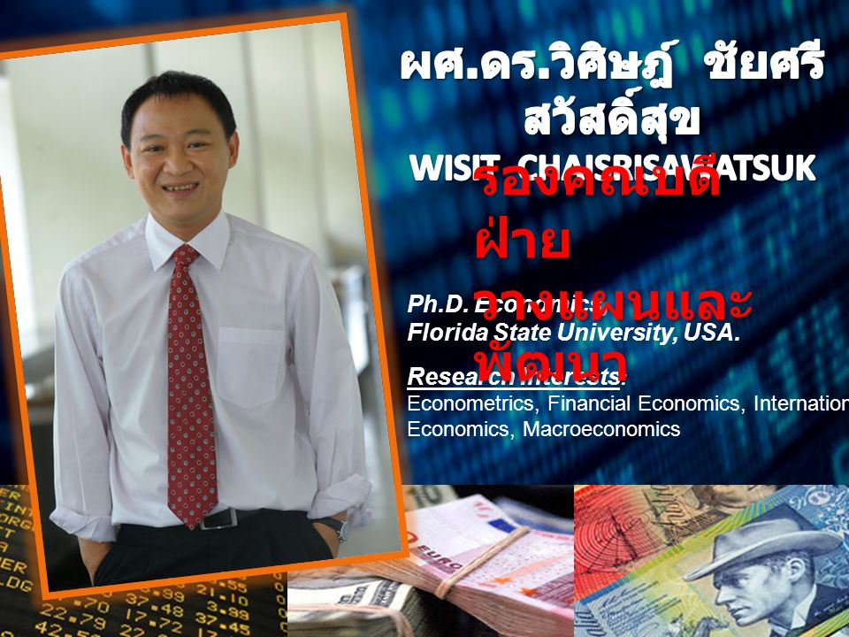 Ph.D. Economics, Florida State University, USA. Research Interests : Econometrics, Financial Economics, International Economics, Macroeconomics รองคณบ