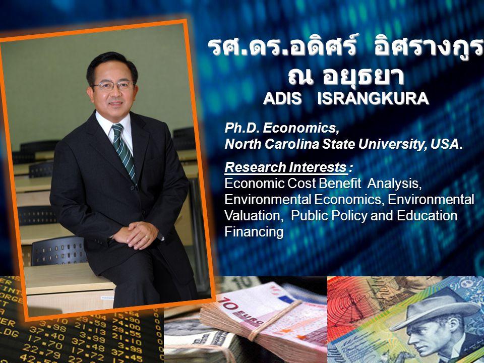 รศ. ดร. อดิศร์ อิศรางกูร ณ อยุธยา ADIS ISRANGKURA Ph.D. Economics, North Carolina State University, USA. Research Interests : Economic Cost Benefit An