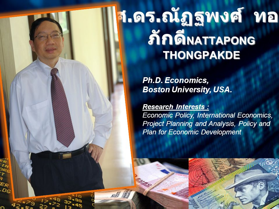 ศ. ดร. ณัฏฐพงศ์ ทอง ภักดี NATTAPONG THONGPAKDE Ph.D. Economics, Boston University, USA. Research Interests : Economic Policy, International Economics,