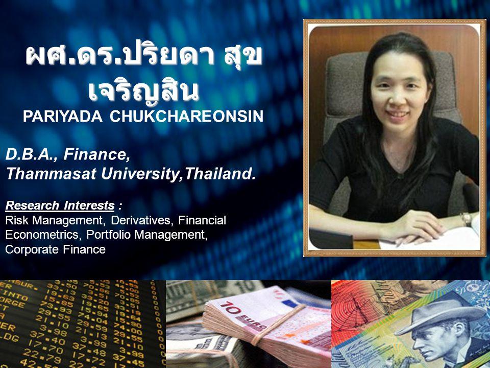 ผศ. ดร. ปริยดา สุข เจริญสิน PARIYADA CHUKCHAREONSIN D.B.A., Finance, Thammasat University,Thailand. Research Interests : Risk Management, Derivatives,