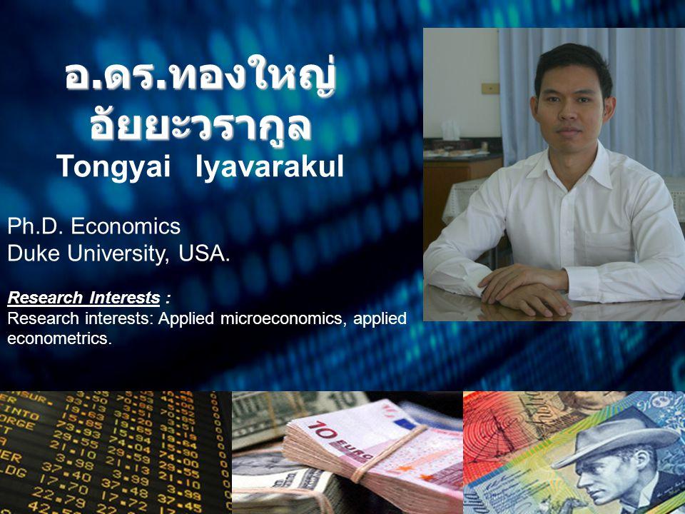 อ. ดร. ทองใหญ่ อัยยะวรากูล Tongyai Iyavarakul Ph.D. Economics Duke University, USA. Research Interests : Research interests: Applied microeconomics, a