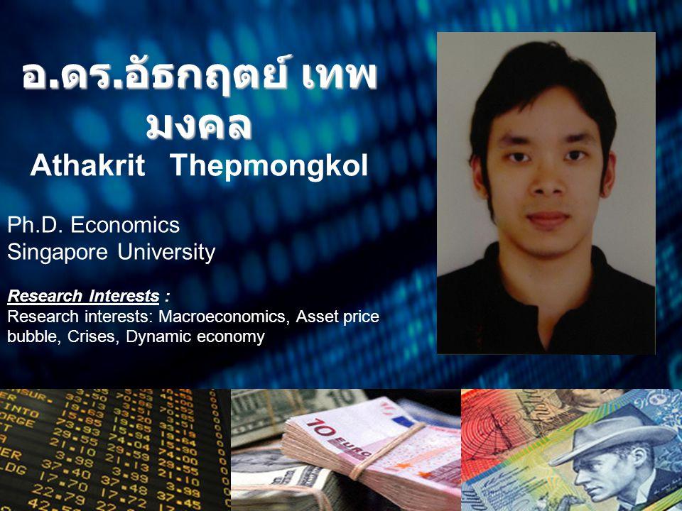 อ. ดร. อัธกฤตย์ เทพ มงคล Athakrit Thepmongkol Ph.D. Economics Singapore University Research Interests : Research interests: Macroeconomics, Asset pric