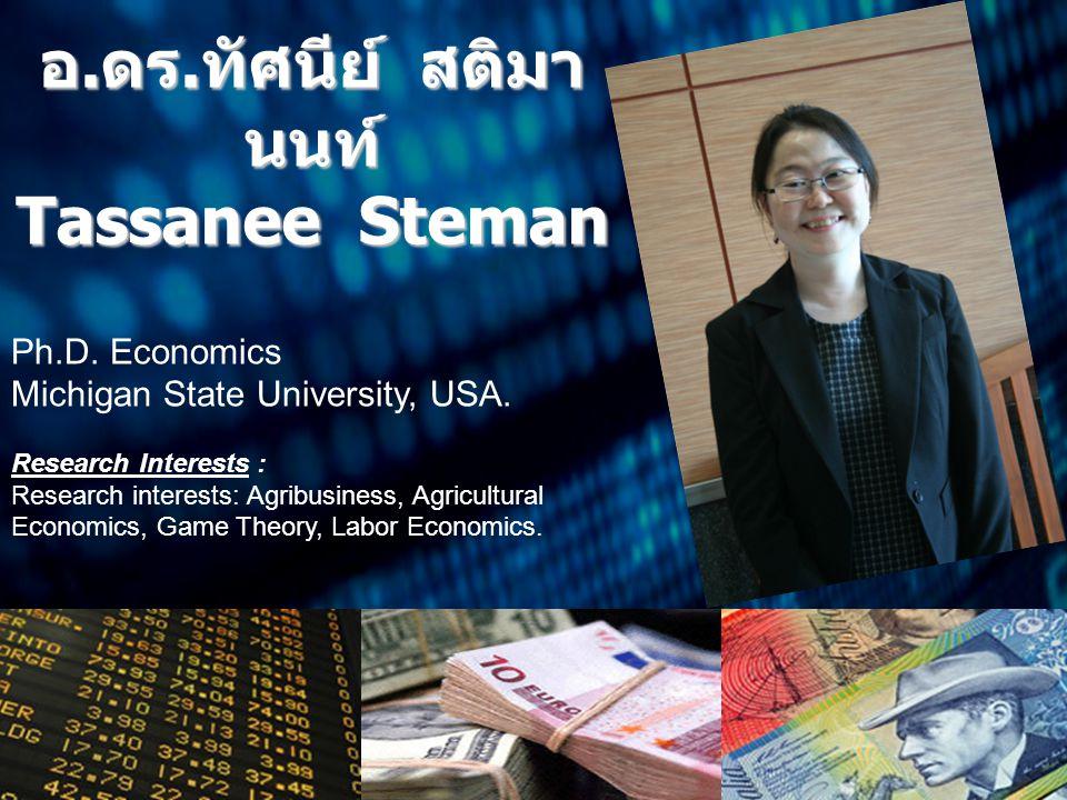 อ. ดร. ทัศนีย์ สติมา นนท์ Tassanee Steman Ph.D. Economics Michigan State University, USA. Research Interests : Research interests: Agribusiness, Agric