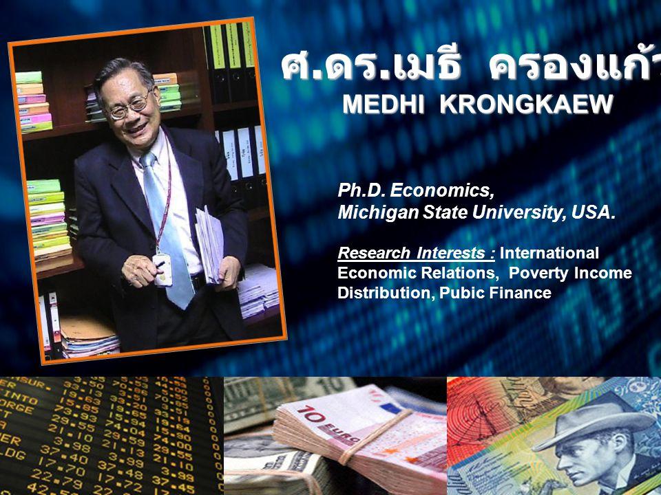 ศ. ดร. เมธี ครองแก้ว MEDHI KRONGKAEW Ph.D. Economics, Michigan State University, USA. Research Interests : International Economic Relations, Poverty I