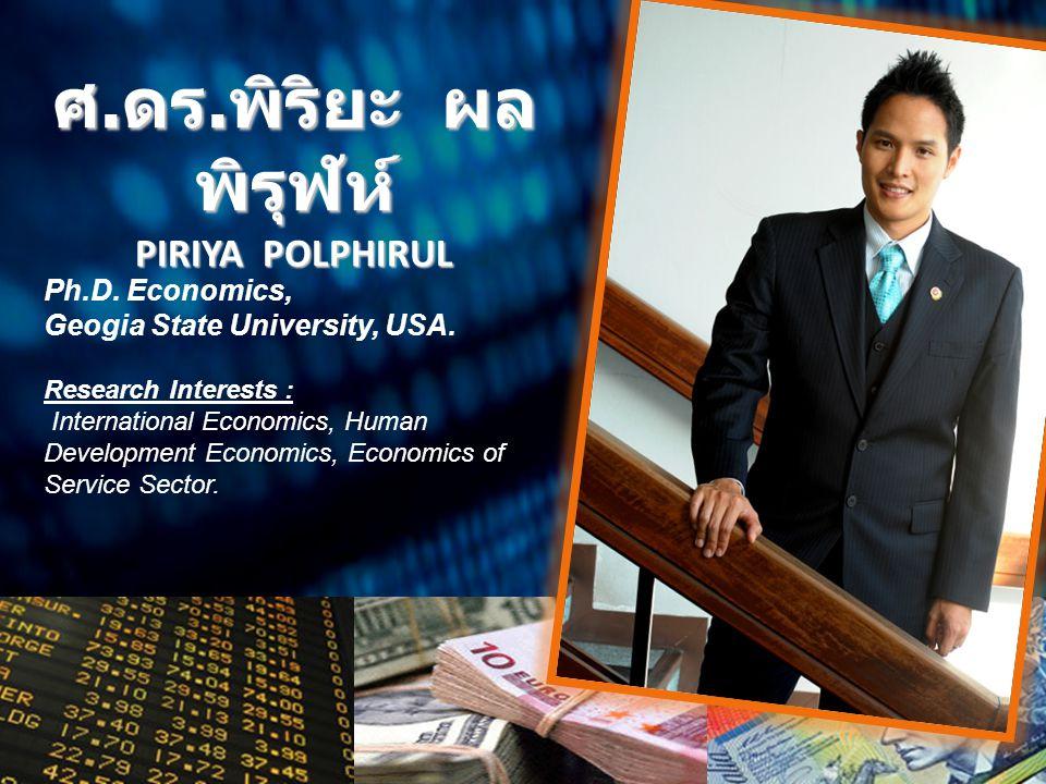 ศ. ดร. พิริยะ ผล พิรุฬห์ PIRIYA POLPHIRUL Ph.D. Economics, Geogia State University, USA. Research Interests : International Economics, Human Developme
