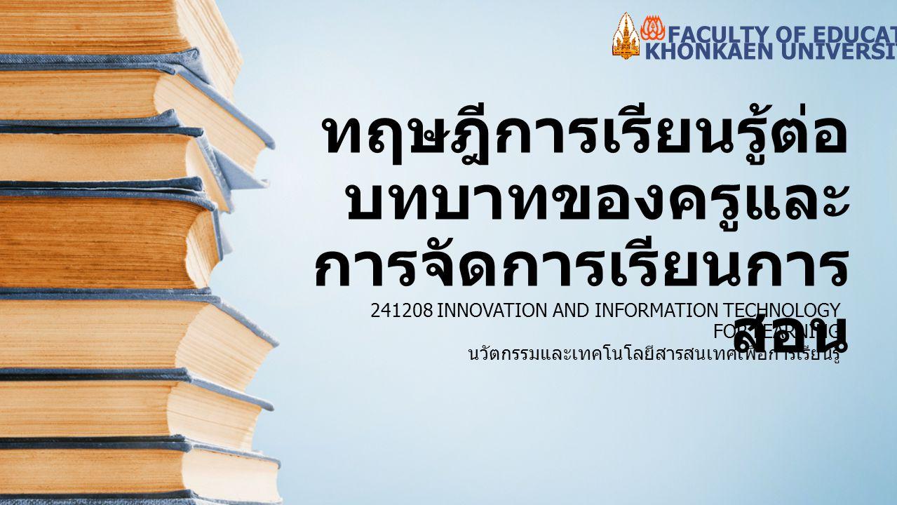 ทฤษฎีการเรียนรู้ต่อ บทบาทของครูและ การจัดการเรียนการ สอน 241208 INNOVATION AND INFORMATION TECHNOLOGY FOR LEARNING นวัตกรรมและเทคโนโลยีสารสนเทศเพื่อกา