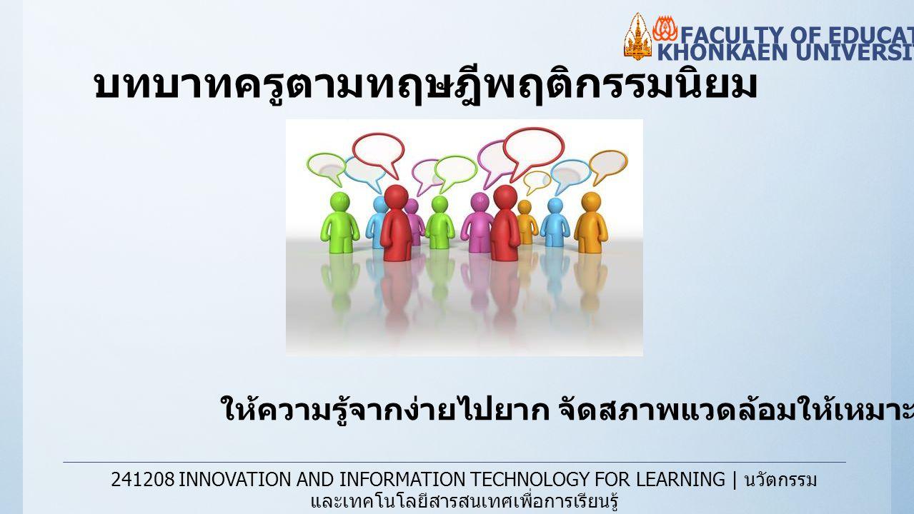บทบาทครูตามทฤษฎีพฤติกรรมนิยม KHONKAEN UNIVERSITY FACULTY OF EDUCATION 241208 INNOVATION AND INFORMATION TECHNOLOGY FOR LEARNING | นวัตกรรม และเทคโนโลย