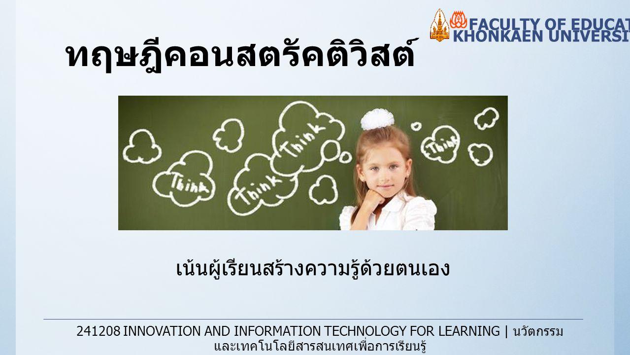 ทฤษฎีคอนสตรัคติวิสต์ KHONKAEN UNIVERSITY FACULTY OF EDUCATION 241208 INNOVATION AND INFORMATION TECHNOLOGY FOR LEARNING | นวัตกรรม และเทคโนโลยีสารสนเท