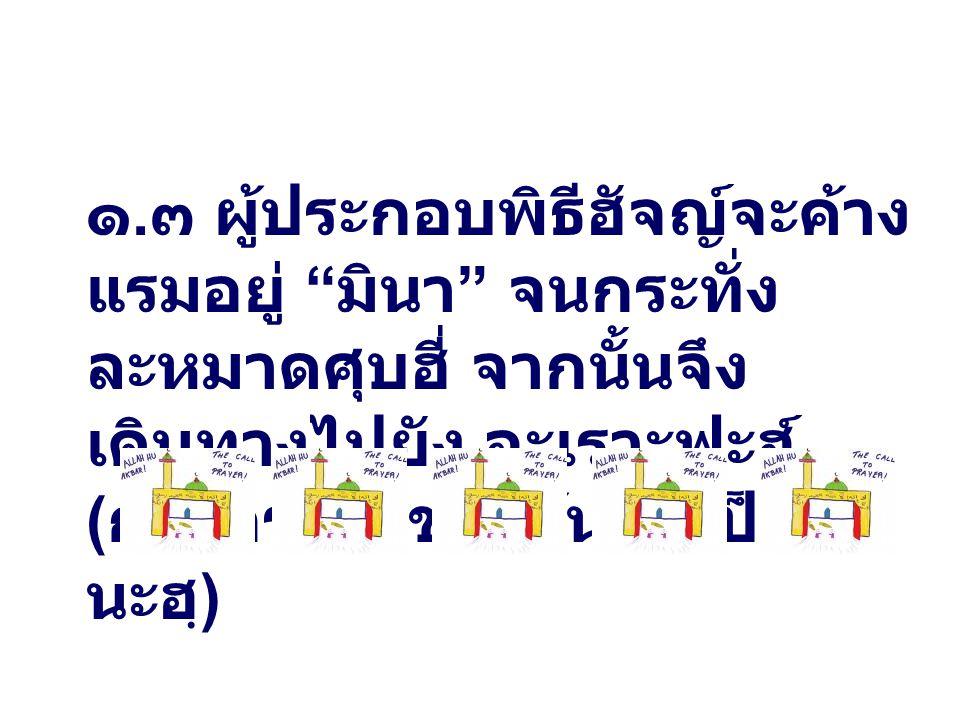 """๑. ๓ ผู้ประกอบพิธีฮัจญ์จะค้าง แรมอยู่ """" มินา """" จนกระทั่ง ละหมาดศุบฮี่ จากนั้นจึง เดินทางไปยัง อะเราะฟะฮ์ ( การกระทำข้างต้นถือเป็นซุน นะฮฺ )"""