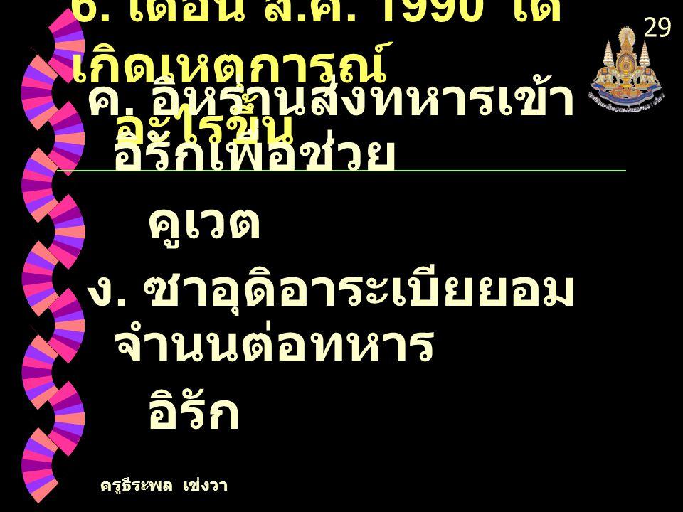 ครูธีระพล เข่งวา 28 6. เดือน ส. ค. 1990 ได้ เกิดเหตุการณ์ อะไรขึ้น ก. องค์การ สหประชาชาติยุติ สงคราม เปอร์เซีย ข. อิรักบุกคูเวตจนเป็น สงครามอ่าว เปอร์