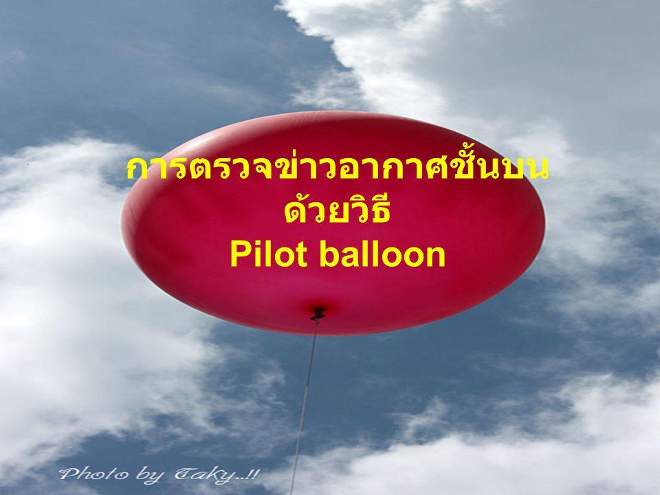 การตรวจ Pilot balloon สามารถตรวจได้เฉพาะทิศทางและความเร็ว ลม ในความสูงระดับต่างๆโดยใช้สายตาคน ติดตามด้วย กล้องธีโอโดไลท์ ข้อมูลที่ได้ มากหรือน้อยขึ้นอยู่กับ ลักษณะอากาศขณะ ทำการตรวจนั้นๆ