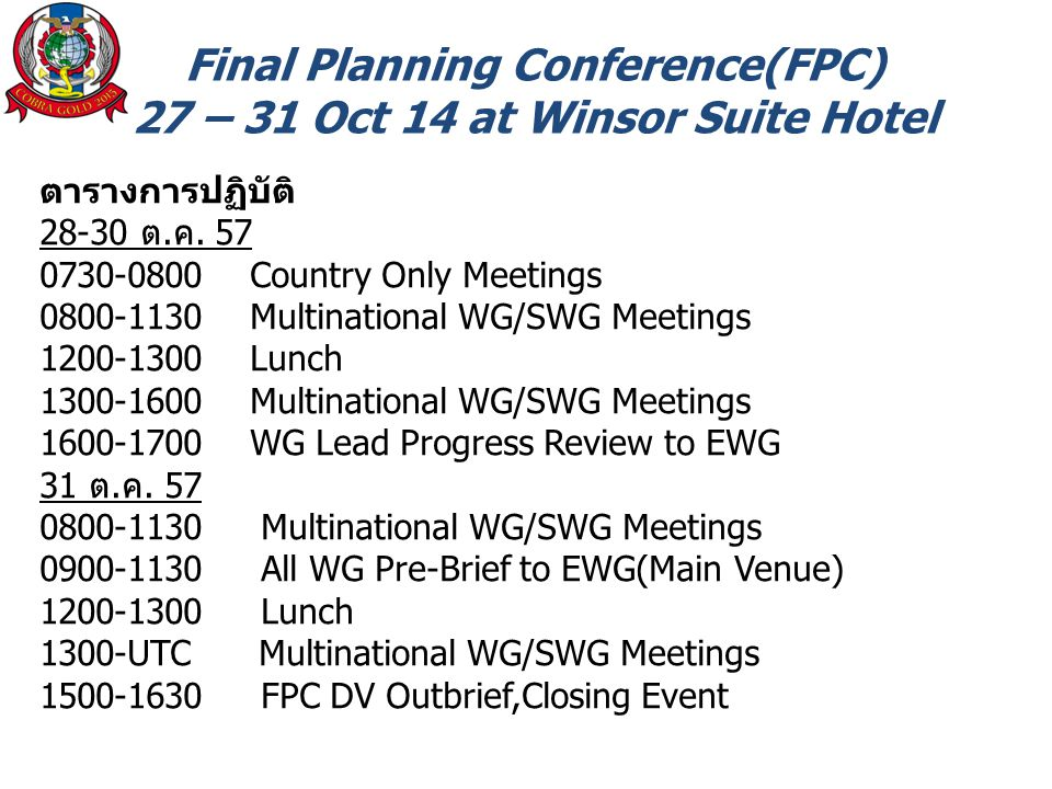 Final Planning Conference(FPC) 27 – 31 Oct 14 at Winsor Suite Hotel ตารางการปฏิบัติ 28-30 ต.ค. 57 0730-0800 Country Only Meetings 0800-1130 Multinatio