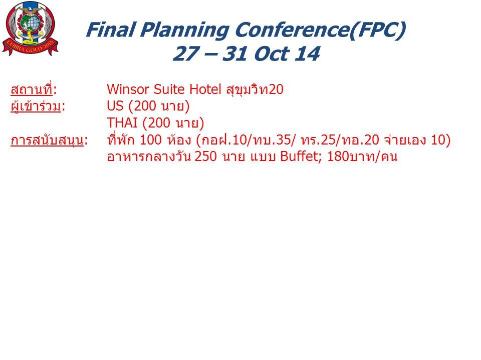 Final Planning Conference(FPC) 27 – 31 Oct 14 สถานที่: Winsor Suite Hotel สุขุมวิท20 ผู้เข้าร่วม: US (200 นาย) THAI (200 นาย) การสนับสนุน: ที่พัก 100 ห้อง (กอฝ.10/ทบ.35/ ทร.25/ทอ.20 จ่ายเอง 10) อาหารกลางวัน 250 นาย แบบ Buffet; 180บาท/คน