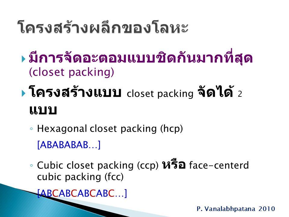  มีการจัดอะตอมแบบชิดกันมากที่สุด (closet packing)  โครงสร้างแบบ closet packing จัดได้ 2 แบบ ◦ Hexagonal closet packing (hcp) [ABABABAB…] ◦ Cubic closet packing (ccp) หรือ face-centerd cubic packing (fcc) [ABCABCABCABC…] P.