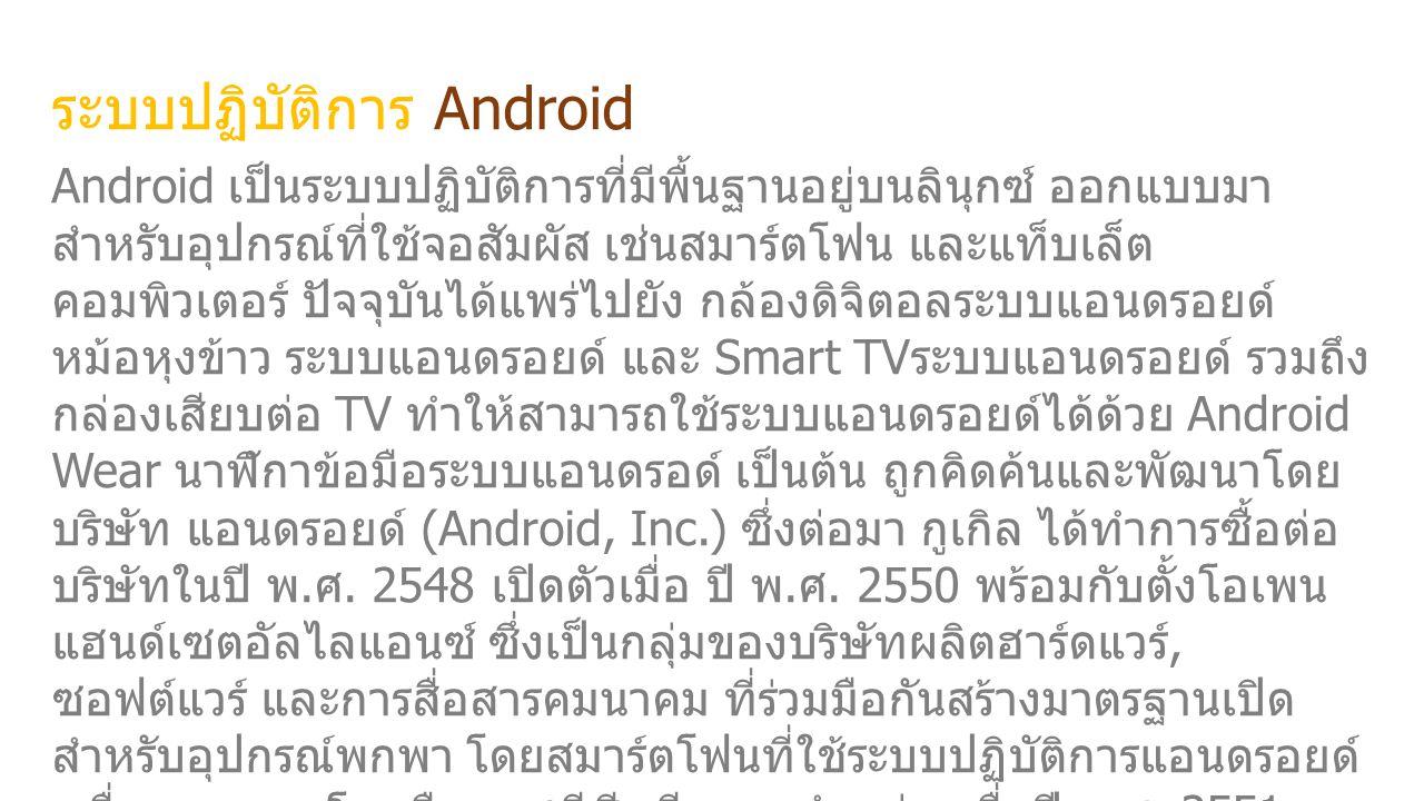 ระบบปฏิบัติการ Android Android เป็นระบบปฏิบัติการที่มีพื้นฐานอยู่บนลินุกซ์ ออกแบบมา สำหรับอุปกรณ์ที่ใช้จอสัมผัส เช่นสมาร์ตโฟน และแท็บเล็ต คอมพิวเตอร์ ปัจจุบันได้แพร่ไปยัง กล้องดิจิตอลระบบแอนดรอยด์ หม้อหุงข้าว ระบบแอนดรอยด์ และ Smart TV ระบบแอนดรอยด์ รวมถึง กล่องเสียบต่อ TV ทำให้สามารถใช้ระบบแอนดรอยด์ได้ด้วย Android Wear นาฬิกาข้อมือระบบแอนดรอด์ เป็นต้น ถูกคิดค้นและพัฒนาโดย บริษัท แอนดรอยด์ (Android, Inc.) ซึ่งต่อมา กูเกิล ได้ทำการซื้อต่อ บริษัทในปี พ.