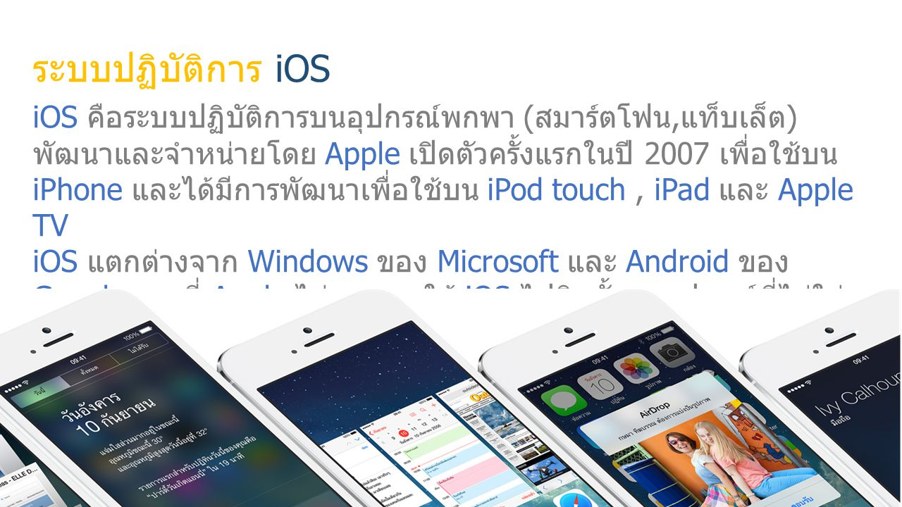 ระบบปฏิบัติการ iOS iOS คือระบบปฏิบัติการบนอุปกรณ์พกพา ( สมาร์ตโฟน, แท็บเล็ต ) พัฒนาและจำหน่ายโดย Apple เปิดตัวครั้งแรกในปี 2007 เพื่อใช้บน iPhone และได้มีการพัฒนาเพื่อใช้บน iPod touch, iPad และ Apple TV iOS แตกต่างจาก Windows ของ Microsoft และ Android ของ Google ตรงที่ Apple ไม่อนุญาตให้ iOS ไปติดตั้งบนอุปกรณ์ที่ไม่ใช่ อุปกรณ์ของ Apple ในเดือนสิงหาคม 2013 AppStore ของ Apple มี แอปพลิเคชันมากกว่า 900,000 แอปพลิเคชัน และ 375,000 ที่ ออกแบบมาเพื่อ iPad